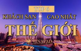 Danh sách top 6 khách sạn cao nhất thế giới hiện nay mới nhất